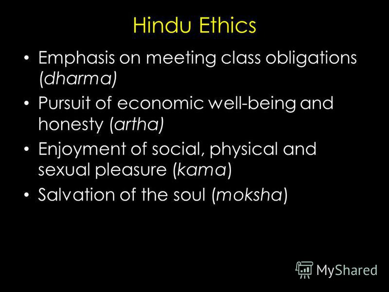 Hindu Ethics Emphasis on meeting class obligations (dharma) Pursuit of economic well-being and honesty (artha) Enjoyment of social, physical and sexual pleasure (kama) Salvation of the soul (moksha)