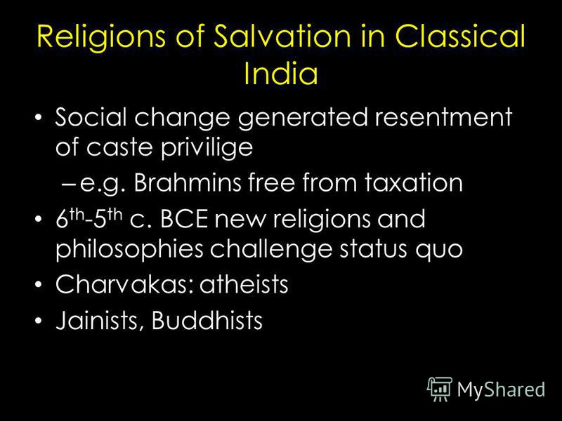 Religions of Salvation in Classical India Social change generated resentment of caste privilige – e.g. Brahmins free from taxation 6 th -5 th c. BCE new religions and philosophies challenge status quo Charvakas: atheists Jainists, Buddhists