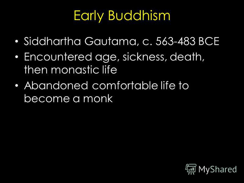 Early Buddhism Siddhartha Gautama, c. 563-483 BCE Encountered age, sickness, death, then monastic life Abandoned comfortable life to become a monk