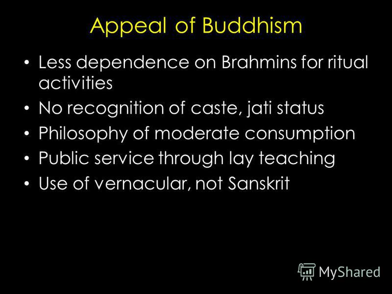 Appeal of Buddhism Less dependence on Brahmins for ritual activities No recognition of caste, jati status Philosophy of moderate consumption Public service through lay teaching Use of vernacular, not Sanskrit