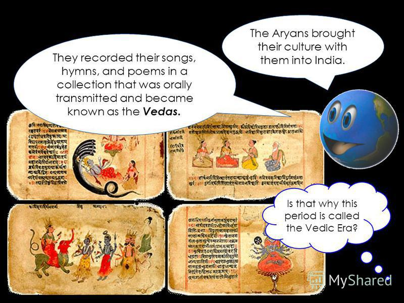 The Aryans brought their culture with them into India. They recorded their songs, hymns, and poems in a collection that was orally transmitted and became known as the Vedas. Is that why this period is called the Vedic Era?