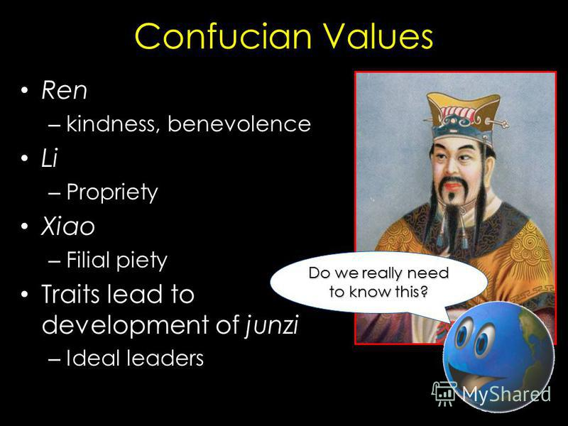 Confucian Values Ren – kindness, benevolence Li – Propriety Xiao – Filial piety Traits lead to development of junzi – Ideal leaders Do we really need to know this?