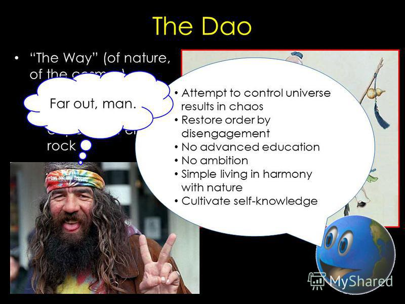 The Dao The Way (of nature, of the cosmos) – Water: soft and yielding, but capable of eroding rock – Cavity of pots, wheels: nonexistent, but essential Attempt to control universe results in chaos Restore order by disengagement No advanced education