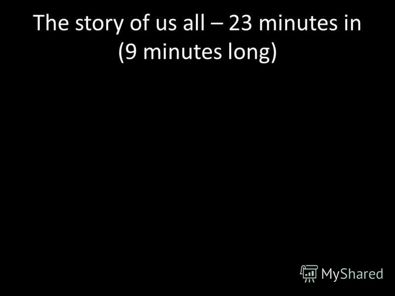 The story of us all – 23 minutes in (9 minutes long)