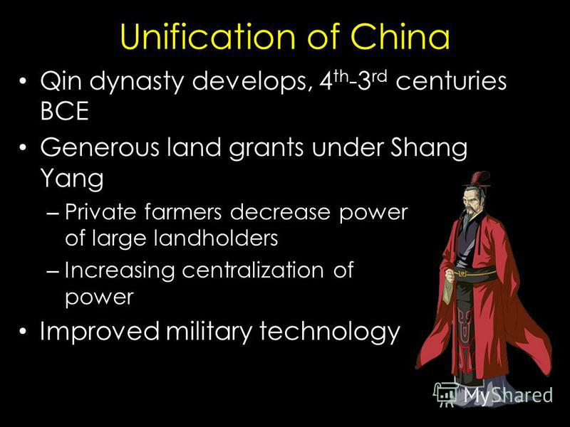 Unification of China Qin dynasty develops, 4 th -3 rd centuries BCE Generous land grants under Shang Yang – Private farmers decrease power of large landholders – Increasing centralization of power Improved military technology