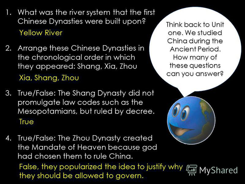 Think back to Unit one. We studied China during the Ancient Period. How many of these questions can you answer? 1.What was the river system that the first Chinese Dynasties were built upon? 2.Arrange these Chinese Dynasties in the chronological order
