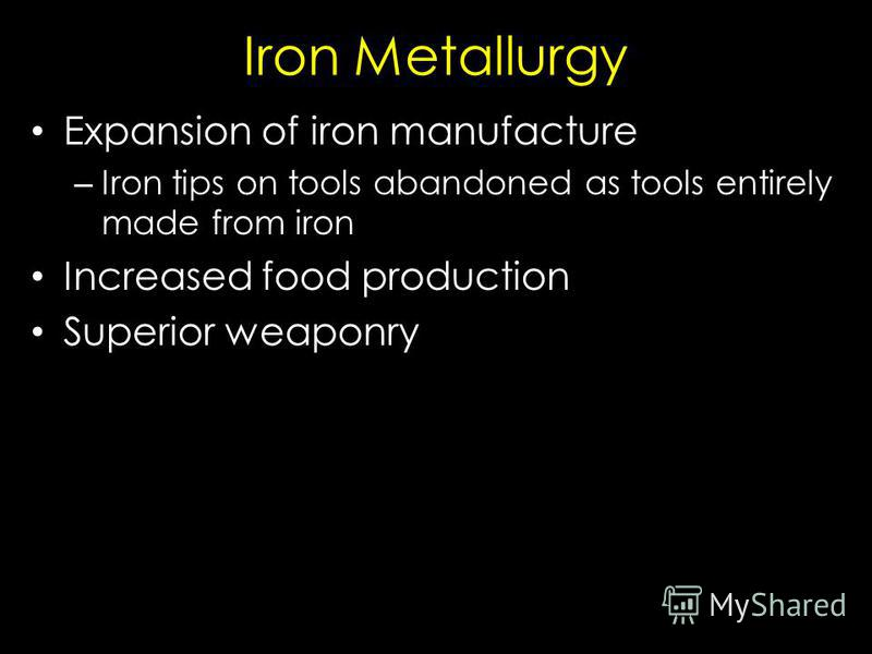 Iron Metallurgy Expansion of iron manufacture – Iron tips on tools abandoned as tools entirely made from iron Increased food production Superior weaponry