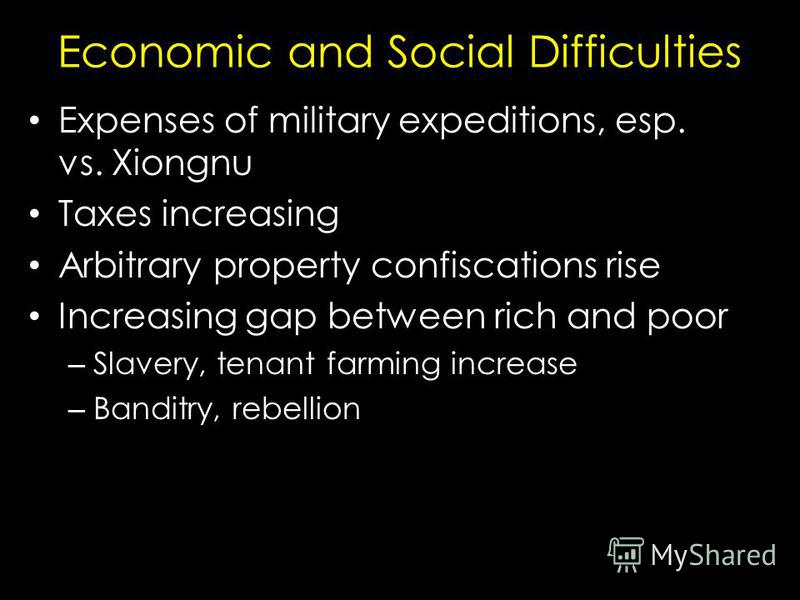Economic and Social Difficulties Expenses of military expeditions, esp. vs. Xiongnu Taxes increasing Arbitrary property confiscations rise Increasing gap between rich and poor – Slavery, tenant farming increase – Banditry, rebellion