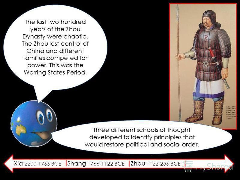Xia 2200-1766 BCE Shang 1766-1122 BCE Zhou 1122-256 BCE The last two hundred years of the Zhou Dynasty were chaotic. The Zhou lost control of China and different families competed for power. This was the Warring States Period. Three different schools