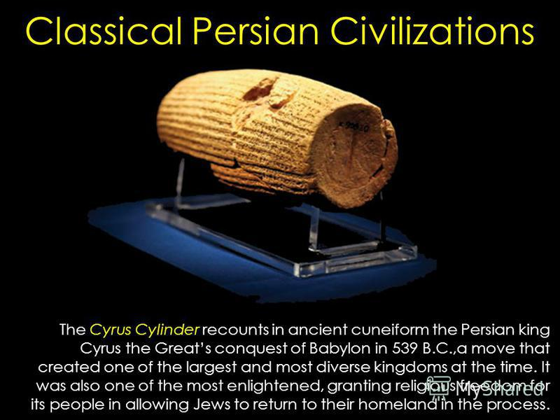 Classical Persian Civilizations The Cyrus Cylinder recounts in ancient cuneiform the Persian king Cyrus the Greats conquest of Babylon in 539 B.C.,a move that created one of the largest and most diverse kingdoms at the time. It was also one of the mo