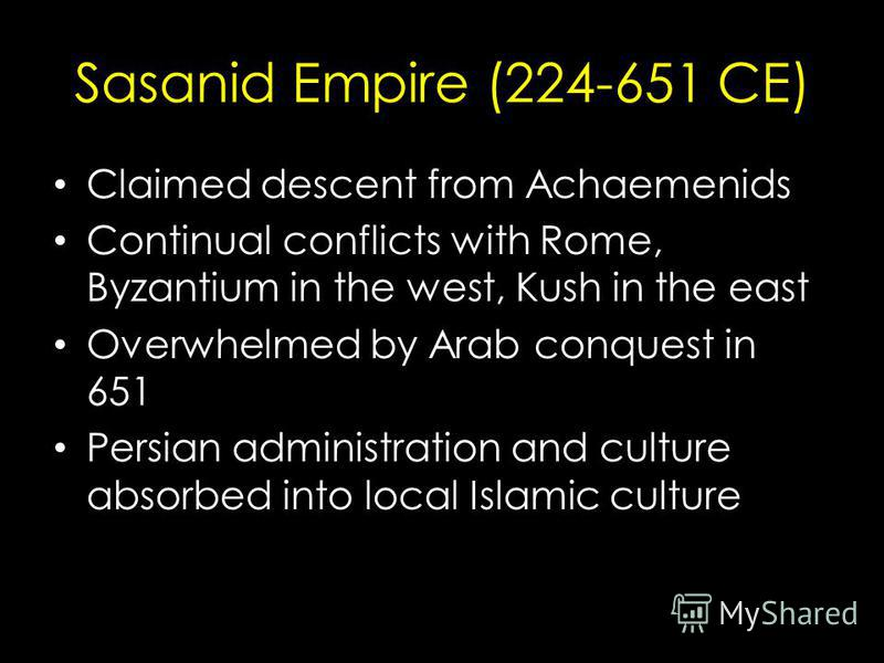 Sasanid Empire (224-651 CE) Claimed descent from Achaemenids Continual conflicts with Rome, Byzantium in the west, Kush in the east Overwhelmed by Arab conquest in 651 Persian administration and culture absorbed into local Islamic culture