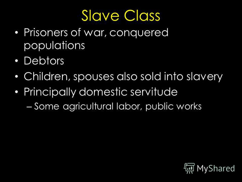 Slave Class Prisoners of war, conquered populations Debtors Children, spouses also sold into slavery Principally domestic servitude – Some agricultural labor, public works