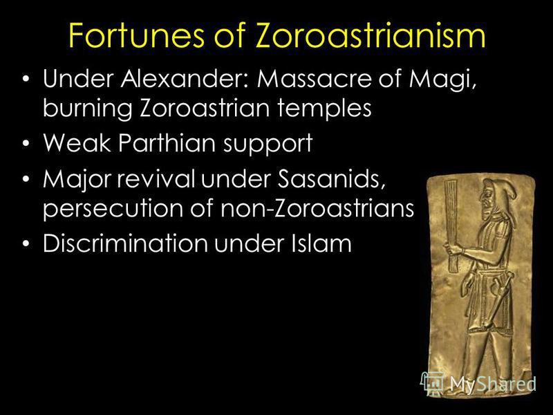 Fortunes of Zoroastrianism Under Alexander: Massacre of Magi, burning Zoroastrian temples Weak Parthian support Major revival under Sasanids, persecution of non-Zoroastrians Discrimination under Islam