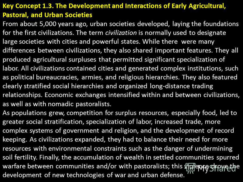 Key Concept 1.3. The Development and Interactions of Early Agricultural, Pastoral, and Urban Societies From about 5,000 years ago, urban societies developed, laying the foundations for the first civilizations. The term civilization is normally used t