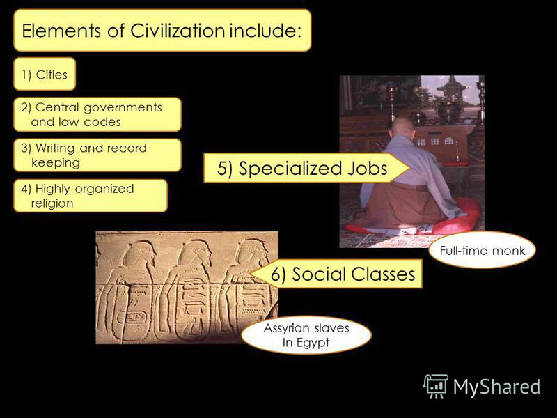 3) Writing and record keeping 4) Highly organized religion 5) Specialized Jobs Full-time monk Assyrian slaves In Egypt 6) Social Classes 1) Cities 2) Central governments and law codes Elements of Civilization include: