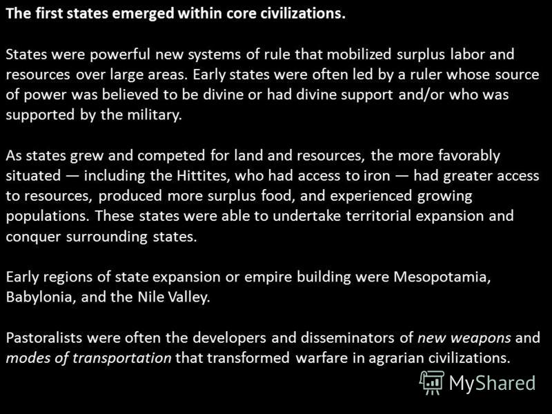 The first states emerged within core civilizations. States were powerful new systems of rule that mobilized surplus labor and resources over large areas. Early states were often led by a ruler whose source of power was believed to be divine or had di