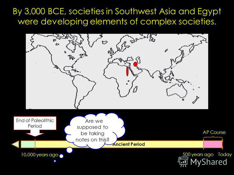 500 years agoToday AP Course 10,000 years ago Ancient Period End of Paleolithic Period By 3,000 BCE, societies in Southwest Asia and Egypt were developing elements of complex societies. Are we supposed to be taking notes on this?