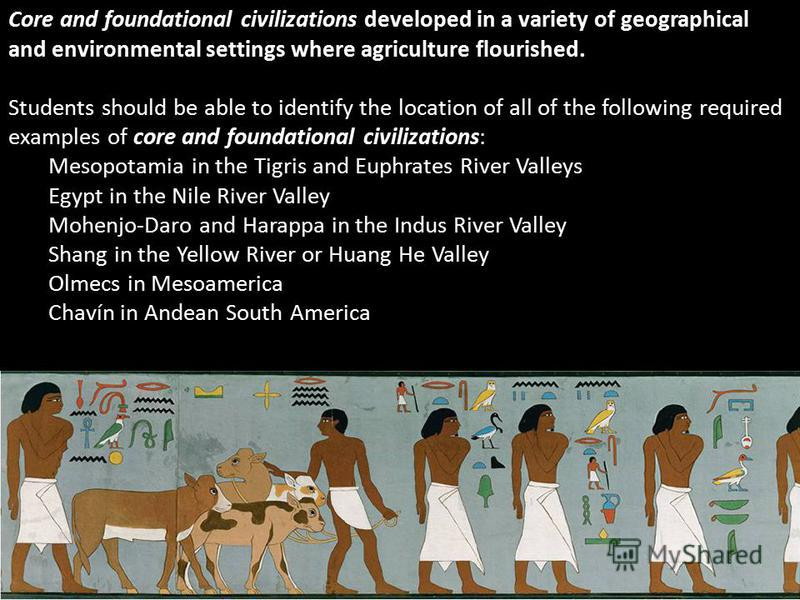 Core and foundational civilizations developed in a variety of geographical and environmental settings where agriculture flourished. Students should be able to identify the location of all of the following required examples of core and foundational ci