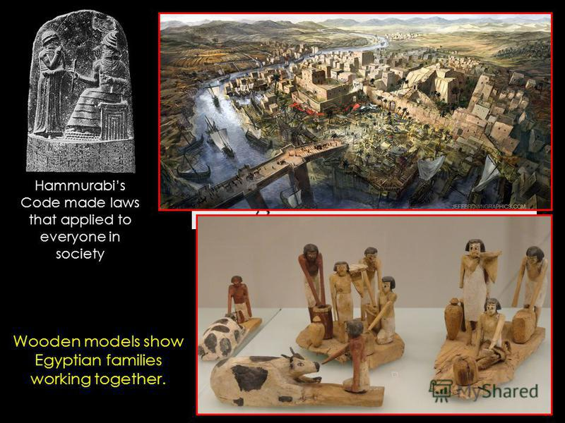 Olmec Chavin Minoan Egyptian Mesopotamia Indus Valley China Wooden models show Egyptian families working together. Hammurabis Code made laws that applied to everyone in society