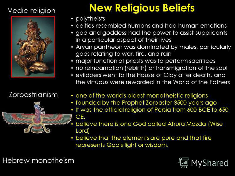 New Religious Beliefs Vedic religion Hebrew monotheism Zoroastrianism polytheists deities resembled humans and had human emotions god and goddess had the power to assist supplicants in a particular aspect of their lives Aryan pantheon was dominated b