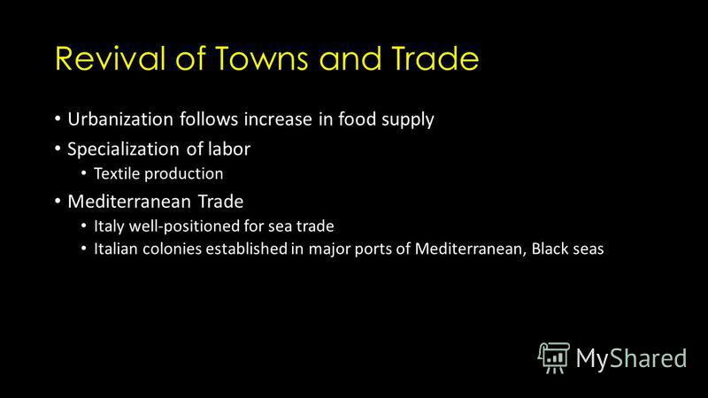 Revival of Towns and Trade Urbanization follows increase in food supply Specialization of labor Textile production Mediterranean Trade Italy well-positioned for sea trade Italian colonies established in major ports of Mediterranean, Black seas