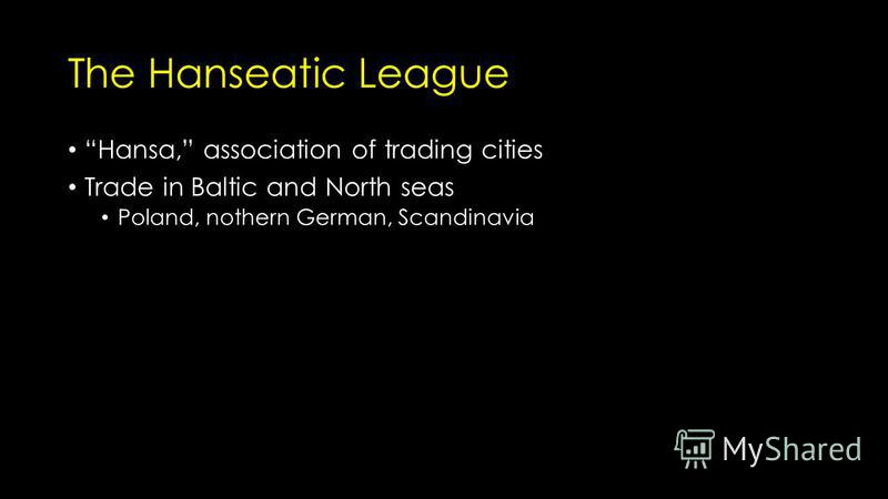 The Hanseatic League Hansa, association of trading cities Trade in Baltic and North seas Poland, nothern German, Scandinavia