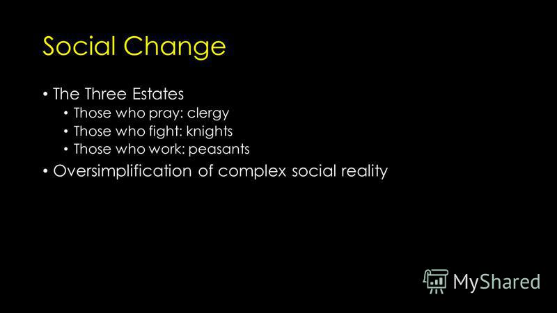 Social Change The Three Estates Those who pray: clergy Those who fight: knights Those who work: peasants Oversimplification of complex social reality