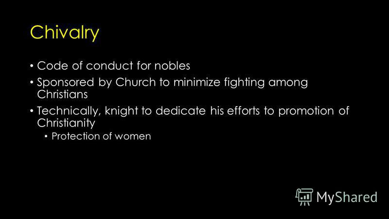 Chivalry Code of conduct for nobles Sponsored by Church to minimize fighting among Christians Technically, knight to dedicate his efforts to promotion of Christianity Protection of women