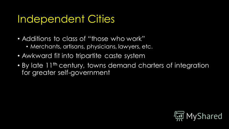 Independent Cities Additions to class of those who work Merchants, artisans, physicians, lawyers, etc. Awkward fit into tripartite caste system By late 11 th century, towns demand charters of integration for greater self-government