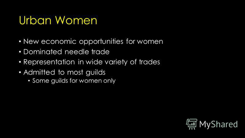 Urban Women New economic opportunities for women Dominated needle trade Representation in wide variety of trades Admitted to most guilds Some guilds for women only