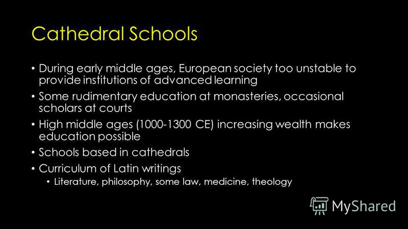 Cathedral Schools During early middle ages, European society too unstable to provide institutions of advanced learning Some rudimentary education at monasteries, occasional scholars at courts High middle ages (1000-1300 CE) increasing wealth makes ed