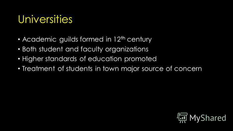 Universities Academic guilds formed in 12 th century Both student and faculty organizations Higher standards of education promoted Treatment of students in town major source of concern