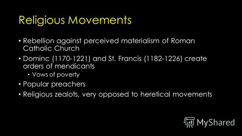 Religious Movements Rebellion against perceived materialism of Roman Catholic Church Dominc (1170-1221) and St. Francis (1182-1226) create orders of mendicants Vows of poverty Popular preachers Religious zealots, very opposed to heretical movements