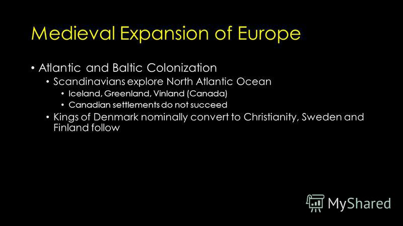 Medieval Expansion of Europe Atlantic and Baltic Colonization Scandinavians explore North Atlantic Ocean Iceland, Greenland, Vinland (Canada) Canadian settlements do not succeed Kings of Denmark nominally convert to Christianity, Sweden and Finland f