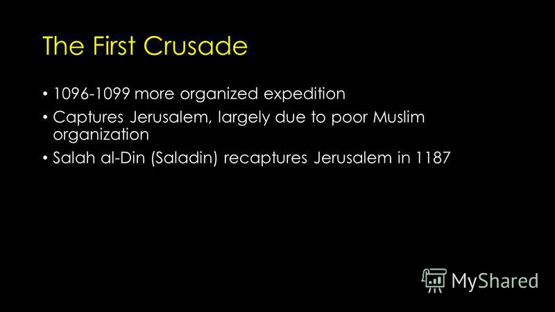 The First Crusade 1096-1099 more organized expedition Captures Jerusalem, largely due to poor Muslim organization Salah al-Din (Saladin) recaptures Jerusalem in 1187