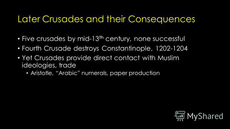 Later Crusades and their Consequences Five crusades by mid-13 th century, none successful Fourth Crusade destroys Constantinople, 1202-1204 Yet Crusades provide direct contact with Muslim ideologies, trade Aristotle, Arabic numerals, paper production
