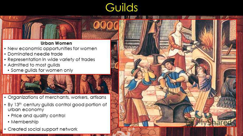 Guilds Organizations of merchants, workers, artisans By 13 th century guilds control good portion of urban economy Price and quality control Membership Created social support network Urban Women New economic opportunities for women Dominated needle t