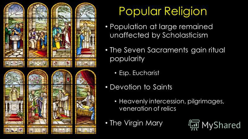 Popular Religion Population at large remained unaffected by Scholasticism The Seven Sacraments gain ritual popularity Esp. Eucharist Devotion to Saints Heavenly intercession, pilgrimages, veneration of relics The Virgin Mary