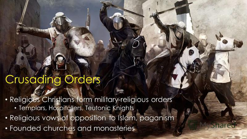 Crusading Orders Religious Christians form military-religious orders Templars, Hospitallers, Teutonic Knights Religious vows of opposition to Islam, paganism Founded churches and monasteries