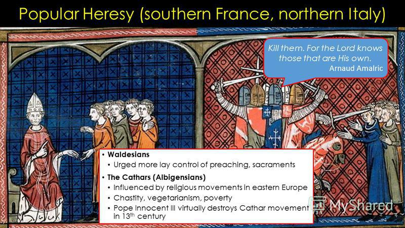 Popular Heresy (southern France, northern Italy) Waldesians Urged more lay control of preaching, sacraments The Cathars (Albigensians) Influenced by religious movements in eastern Europe Chastity, vegetarianism, poverty Pope Innocent III virtually de
