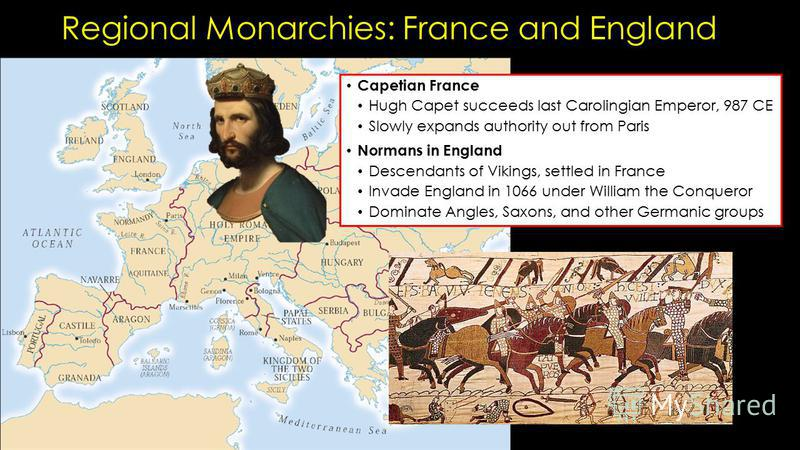 Regional Monarchies: France and England Capetian France Hugh Capet succeeds last Carolingian Emperor, 987 CE Slowly expands authority out from Paris Normans in England Descendants of Vikings, settled in France Invade England in 1066 under William the