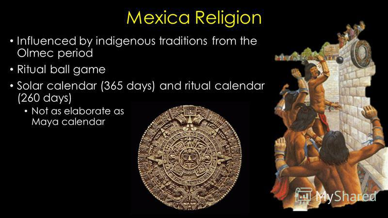 Mexica Religion Influenced by indigenous traditions from the Olmec period Ritual ball game Solar calendar (365 days) and ritual calendar (260 days) Not as elaborate as Maya calendar