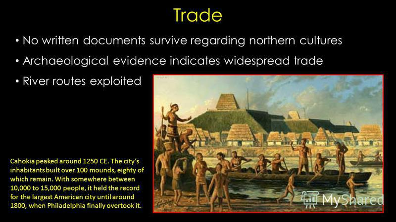 Trade No written documents survive regarding northern cultures Archaeological evidence indicates widespread trade River routes exploited Cahokia peaked around 1250 CE. The citys inhabitants built over 100 mounds, eighty of which remain. With somewher