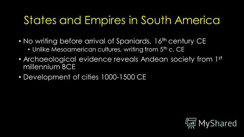 States and Empires in South America No writing before arrival of Spaniards, 16 th century CE Unlike Mesoamerican cultures, writing from 5 th c. CE Archaeological evidence reveals Andean society from 1 st millennium BCE Development of cities 1000-1500