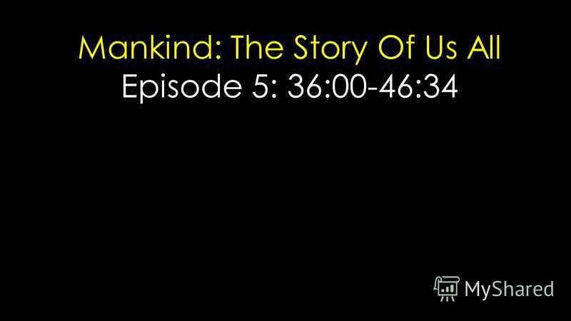 Mankind: The Story Of Us All Episode 5: 36:00-46:34