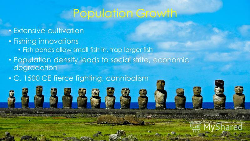 Population Growth Extensive cultivation Fishing innovations Fish ponds allow small fish in, trap larger fish Population density leads to social strife, economic degradation C. 1500 CE fierce fighting, cannibalism