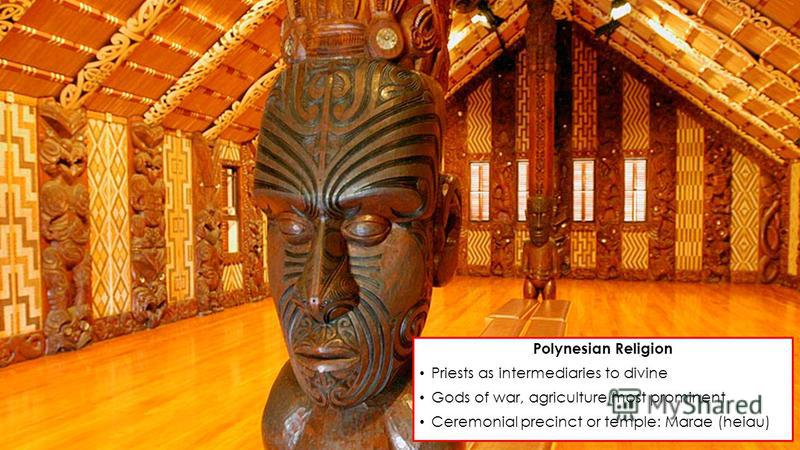 Polynesian Religion Priests as intermediaries to divine Gods of war, agriculture most prominent Ceremonial precinct or temple: Marae (heiau)