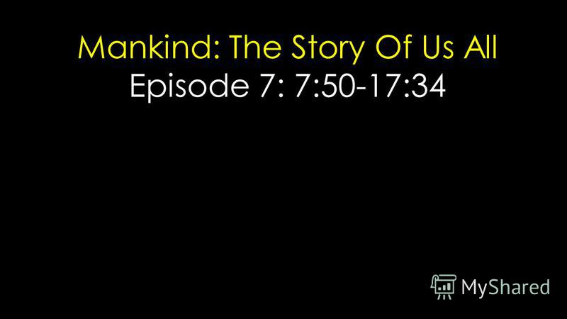 Mankind: The Story Of Us All Episode 7: 7:50-17:34