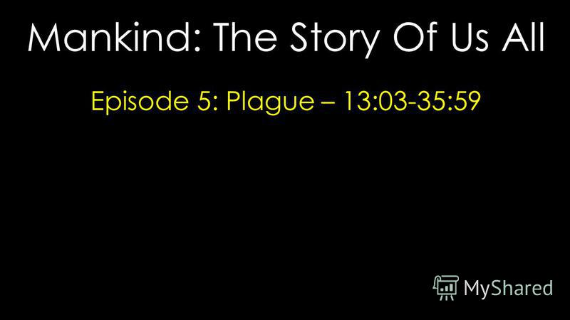 Mankind: The Story Of Us All Episode 5: Plague – 13:03-35:59