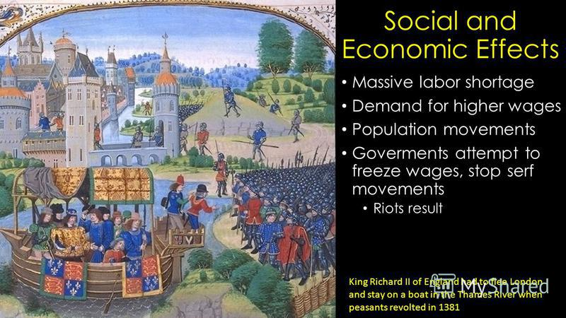 Social and Economic Effects Massive labor shortage Demand for higher wages Population movements Goverments attempt to freeze wages, stop serf movements Riots result King Richard II of England had to flee London and stay on a boat in the Thames River